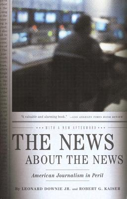 The News About the News By Downie, Leonard/ Kaiser, Robert G.